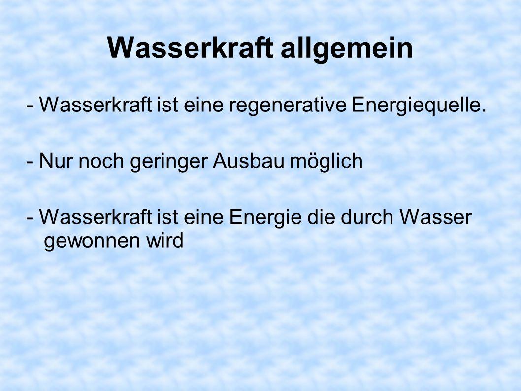 Wasserkraft allgemein - Wasserkraft ist eine regenerative Energiequelle. - Nur noch geringer Ausbau möglich - Wasserkraft ist eine Energie die durch W