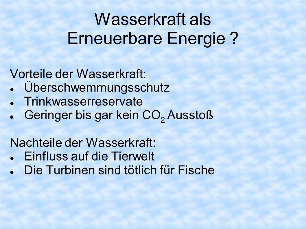 Wasserkraft als Erneuerbare Energie ? Vorteile der Wasserkraft: Überschwemmungsschutz Trinkwasserreservate Geringer bis gar kein CO 2 Ausstoß Nachteil