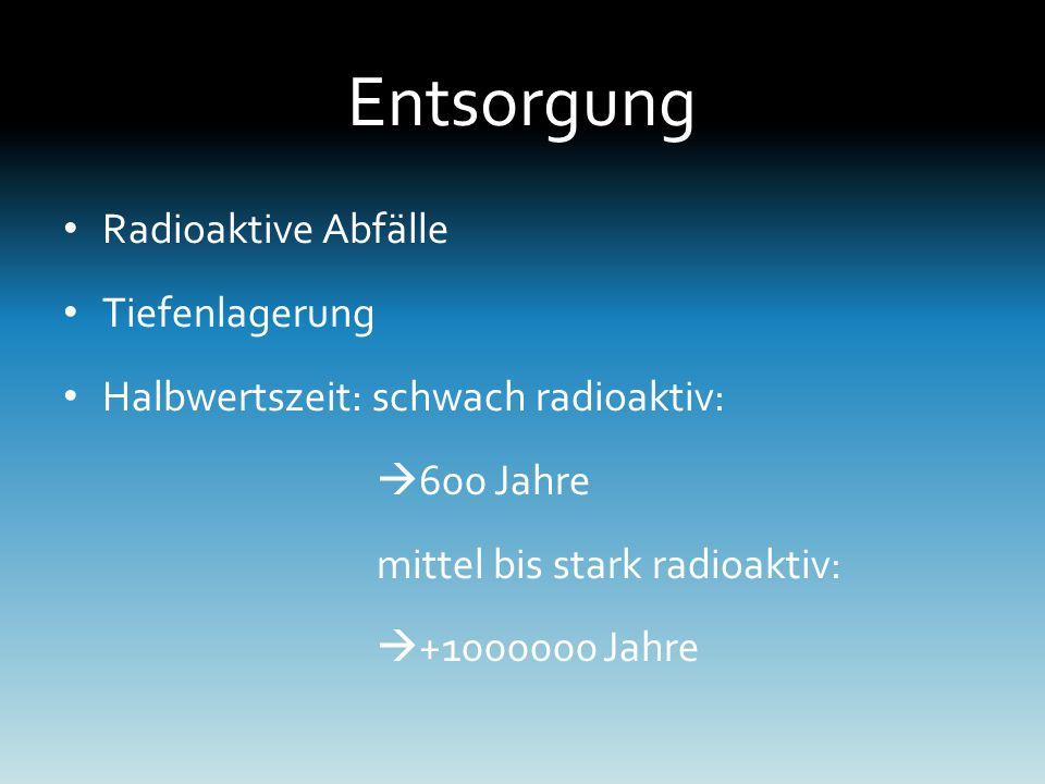 Entsorgung Radioaktive Abfälle Tiefenlagerung Halbwertszeit: schwach radioaktiv:  600 Jahre mittel bis stark radioaktiv:  +1000000 Jahre