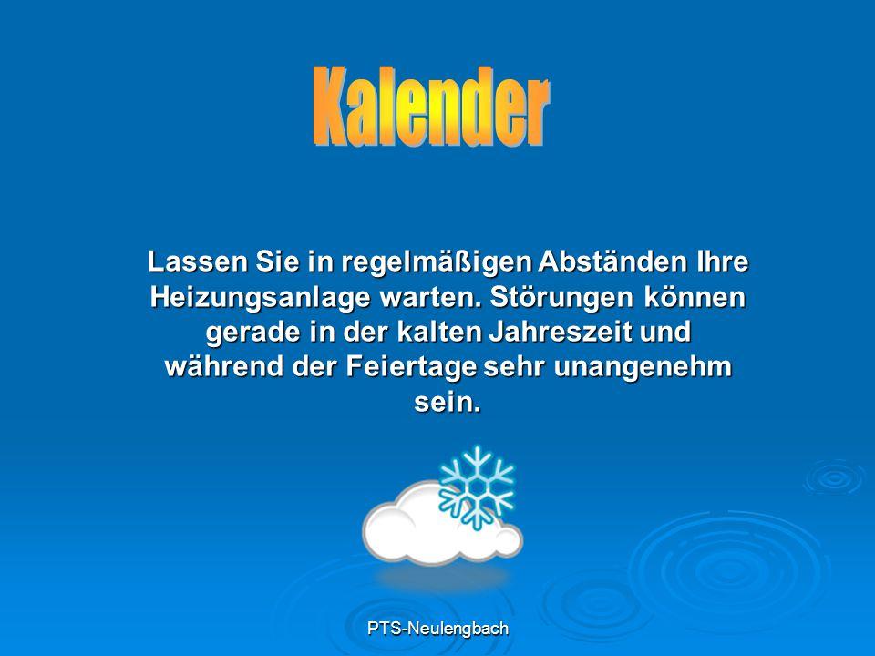 PTS-Neulengbach Lassen Sie in regelmäßigen Abständen Ihre Heizungsanlage warten. Störungen können gerade in der kalten Jahreszeit und während der Feie