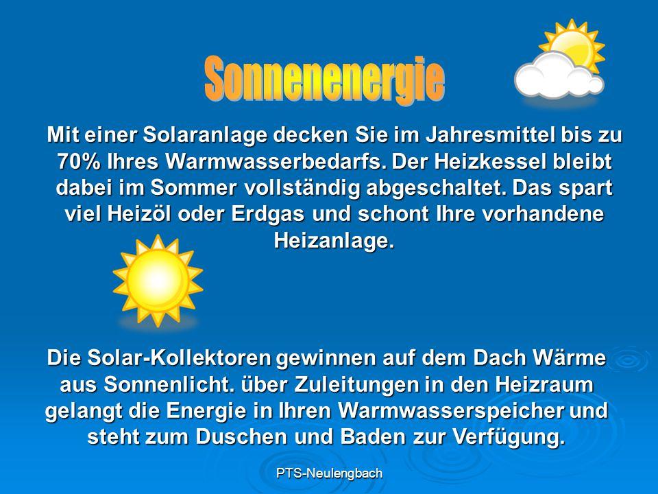 PTS-Neulengbach Mit einer Solaranlage decken Sie im Jahresmittel bis zu 70% Ihres Warmwasserbedarfs. Der Heizkessel bleibt dabei im Sommer vollständig