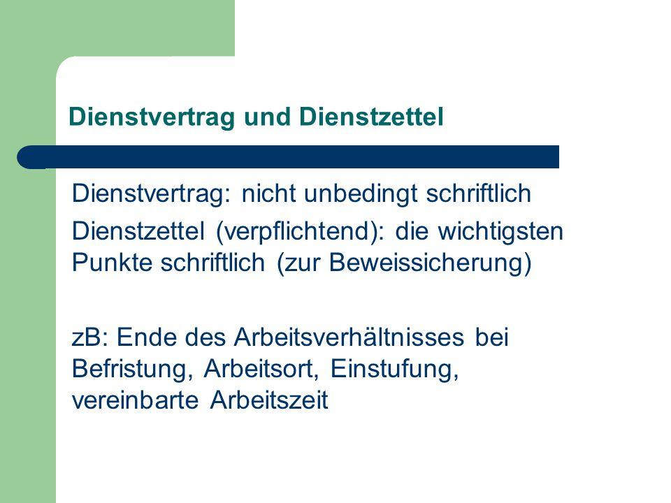 Dienstvertrag und Dienstzettel Dienstvertrag: nicht unbedingt schriftlich Dienstzettel (verpflichtend): die wichtigsten Punkte schriftlich (zur Beweissicherung) zB: Ende des Arbeitsverhältnisses bei Befristung, Arbeitsort, Einstufung, vereinbarte Arbeitszeit