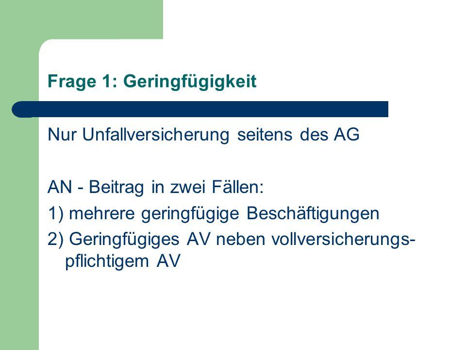 Frage 1: Geringfügigkeit Nur Unfallversicherung seitens des AG AN - Beitrag in zwei Fällen: 1) mehrere geringfügige Beschäftigungen 2) Geringfügiges AV neben vollversicherungs- pflichtigem AV
