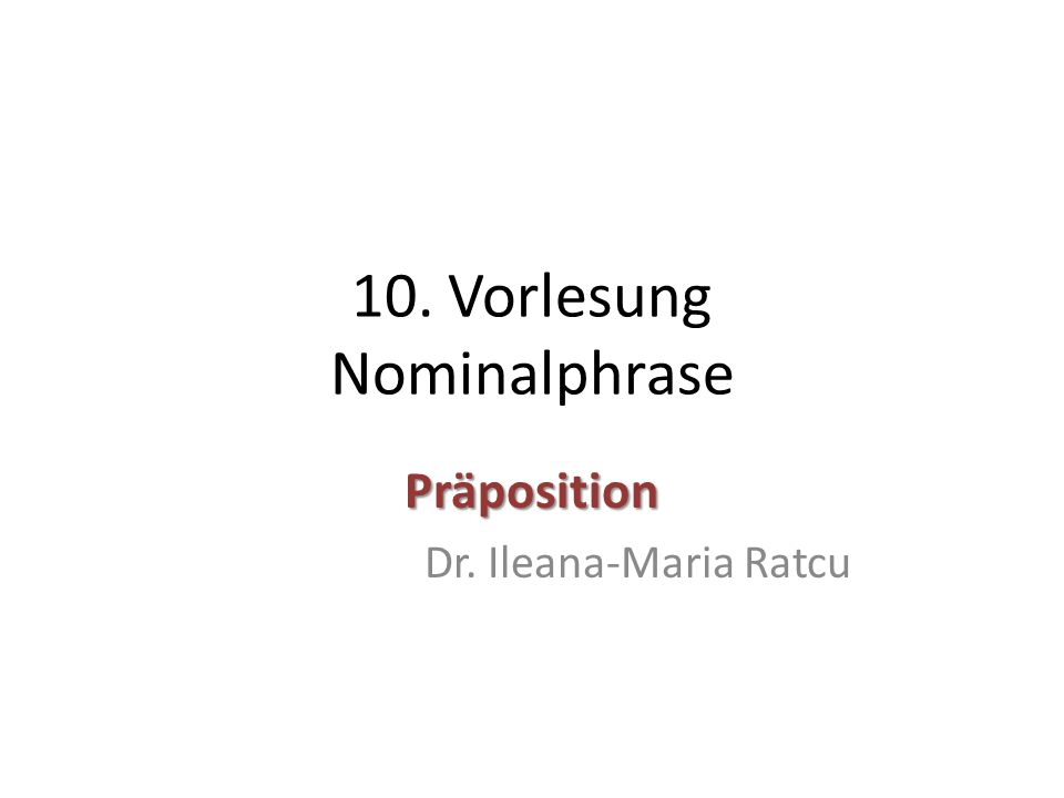 10. Vorlesung Nominalphrase Präposition Dr. Ileana-Maria Ratcu