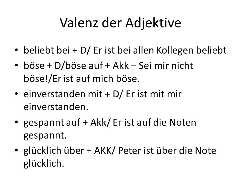 Valenz der Adjektive beliebt bei + D/ Er ist bei allen Kollegen beliebt böse + D/böse auf + Akk – Sei mir nicht böse!/Er ist auf mich böse.