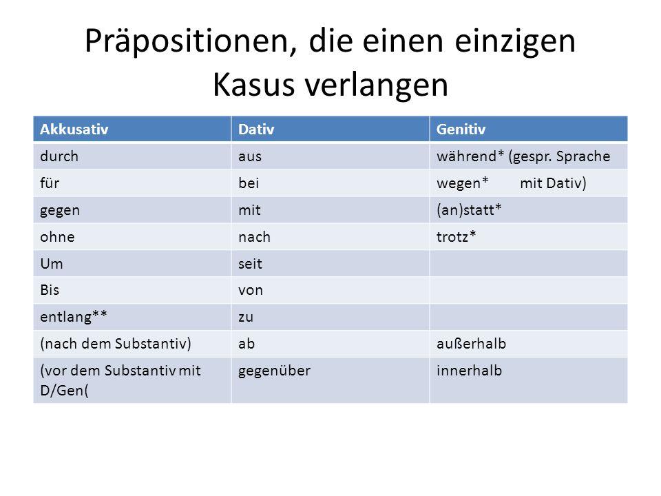Präpositionen, die einen einzigen Kasus verlangen AkkusativDativGenitiv durchauswährend* (gespr. Sprache fürbeiwegen* mit Dativ) gegenmit(an)statt* oh