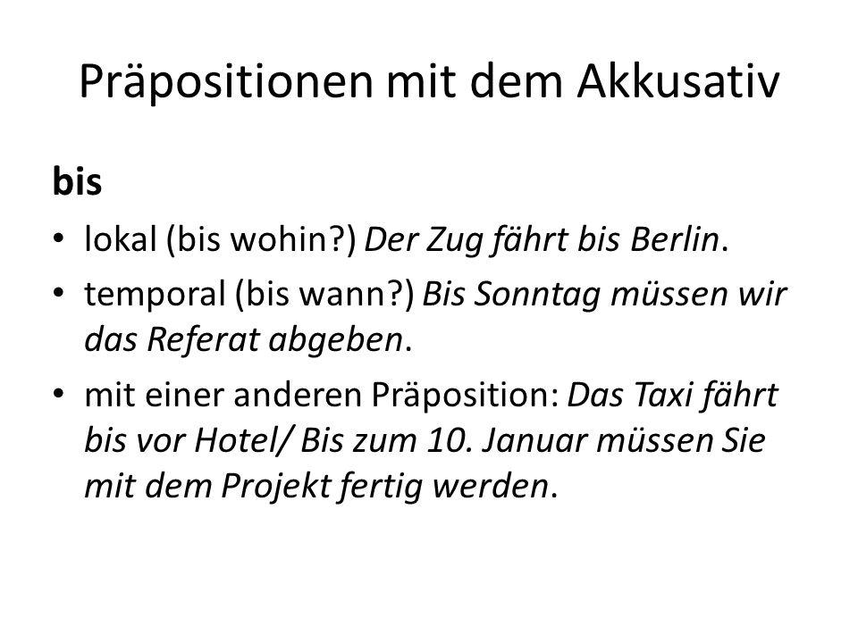Präpositionen mit dem Akkusativ bis lokal (bis wohin?) Der Zug fährt bis Berlin. temporal (bis wann?) Bis Sonntag müssen wir das Referat abgeben. mit