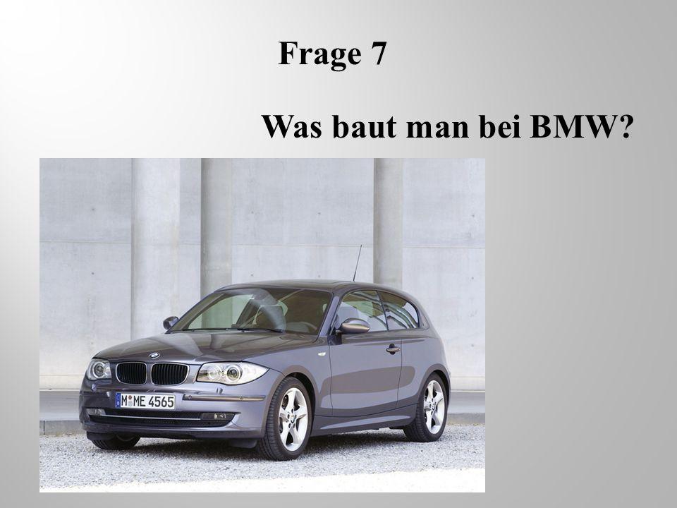 Frage 7 Was baut man bei BMW?