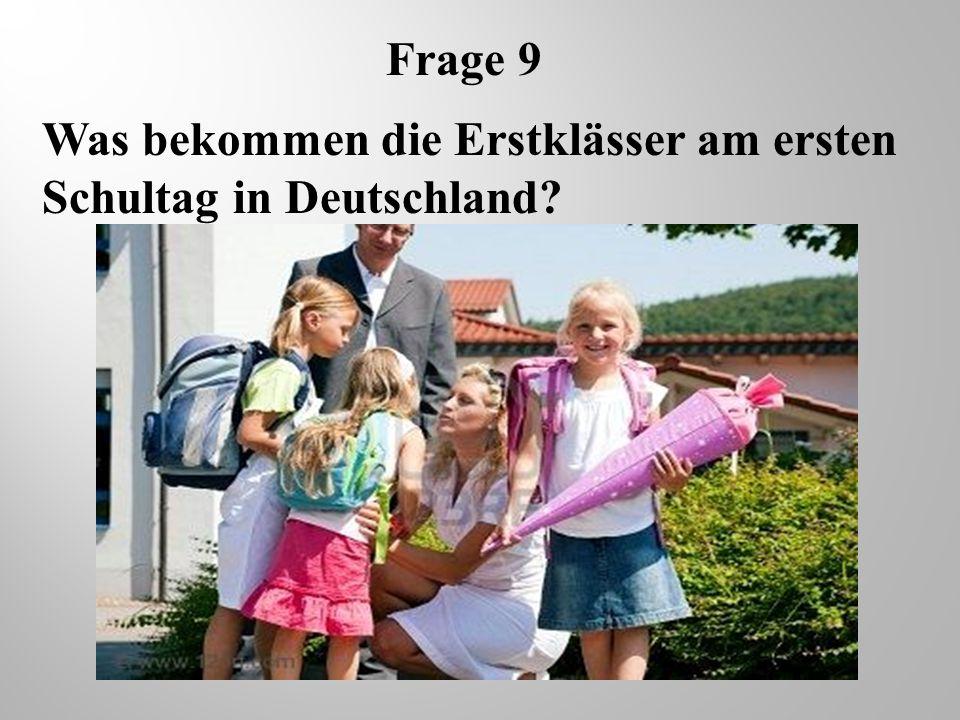 Frage 9 Was bekommen die Erstklässer am ersten Schultag in Deutschland?