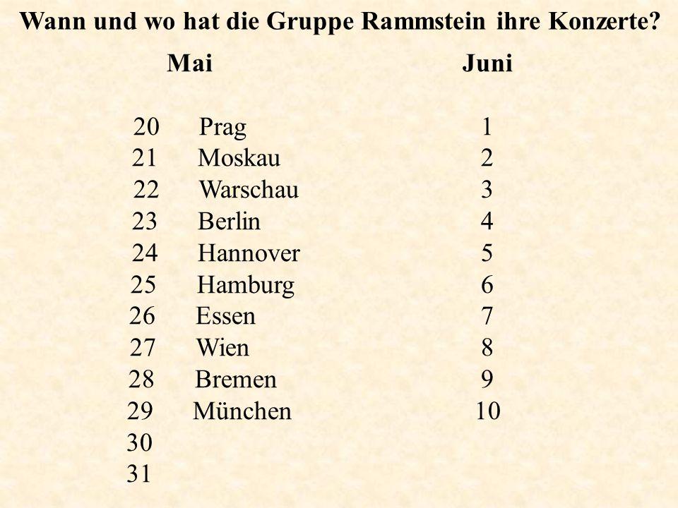 Wann und wo hat die Gruppe Rammstein ihre Konzerte? Mai 20 Prag 21 Moskau 22 Warschau 23 Berlin 24 Hannover 25 Hamburg 26 Essen 27 Wien 28 Bremen 29 M