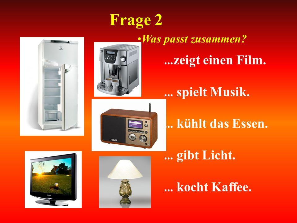 Frage 2 … zeigt einen Film. … spielt Musik. … k ü hlt das Essen. … gibt Licht. … kocht Kaffee. Was passt zusammen?