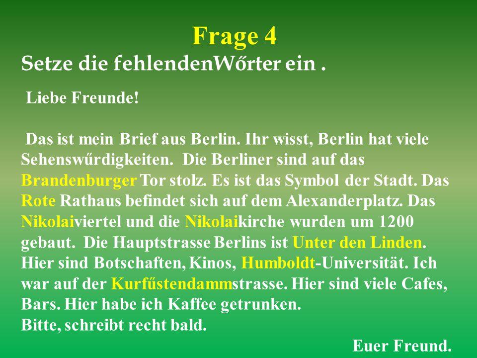 Frage 4 Setze die fehlendenWőrter ein. Liebe Freunde! Das ist mein Brief aus Berlin. Ihr wisst, Berlin hat viele Sehenswűrdigkeiten. Die Berliner sind