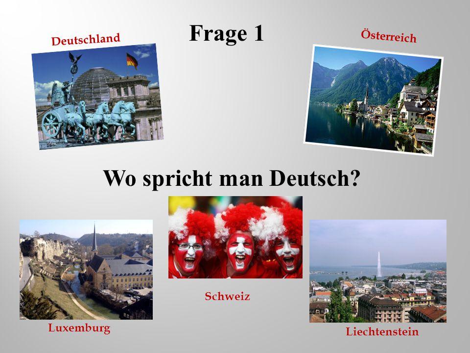 Wo spricht man Deutsch? Frage 1 Liechtenstein Deutschland Österreich Schweiz Luxemburg