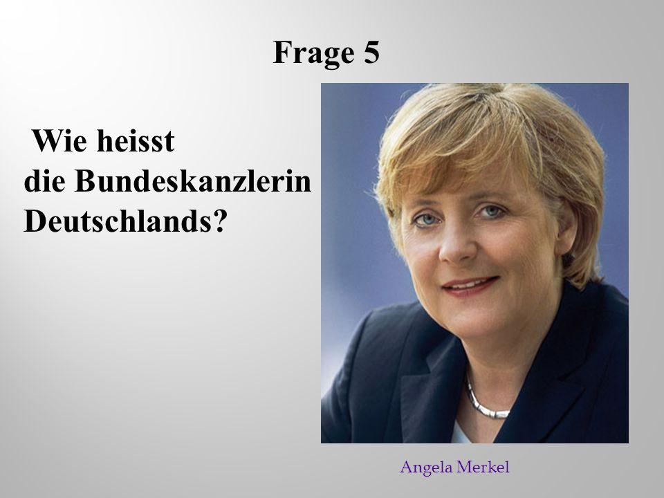 Frage 5 Wie heisst die Bundeskanzlerin Deutschlands? Angela Merkel
