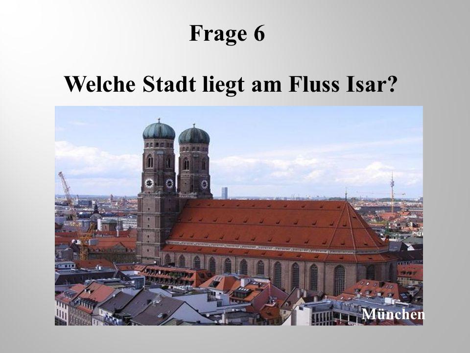 Frage 6 Welche Stadt liegt am Fluss Isar? M ünchen
