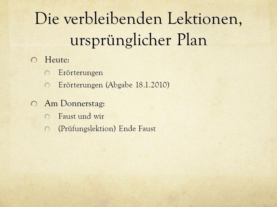 Die verbleibenden Lektionen, ursprünglicher Plan Heute: Erörterungen Erörterungen (Abgabe 18.1.2010) Am Donnerstag: Faust und wir (Prüfungslektion) Ende Faust