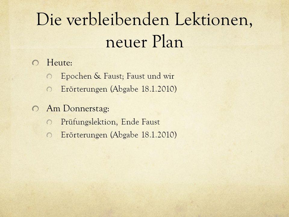 Die verbleibenden Lektionen, neuer Plan Heute: Epochen & Faust; Faust und wir Erörterungen (Abgabe 18.1.2010) Am Donnerstag: Prüfungslektion, Ende Faust Erörterungen (Abgabe 18.1.2010)