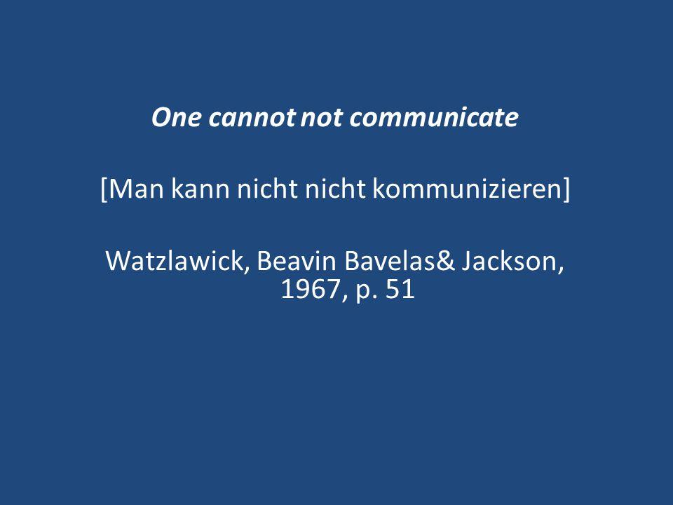 One cannot not communicate [Man kann nicht nicht kommunizieren] Watzlawick, Beavin Bavelas& Jackson, 1967, p.