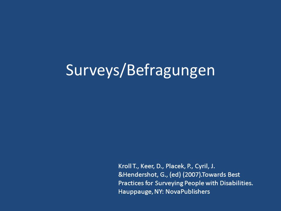 Surveys/Befragungen Kroll T., Keer, D., Placek, P., Cyril, J. &Hendershot, G., (ed) (2007).Towards Best Practices for Surveying People with Disabiliti