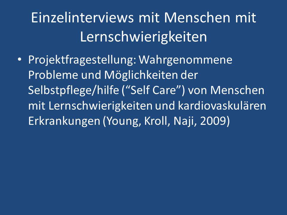 Einzelinterviews mit Menschen mit Lernschwierigkeiten Projektfragestellung: Wahrgenommene Probleme und Möglichkeiten der Selbstpflege/hilfe ( Self Care ) von Menschen mit Lernschwierigkeiten und kardiovaskulären Erkrankungen (Young, Kroll, Naji, 2009)