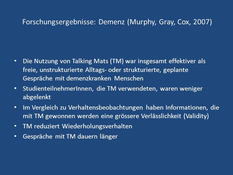 Forschungsergebnisse: Demenz (Murphy, Gray, Cox, 2007) Die Nutzung von Talking Mats (TM) war insgesamt effektiver als freie, unstrukturierte Alltags-
