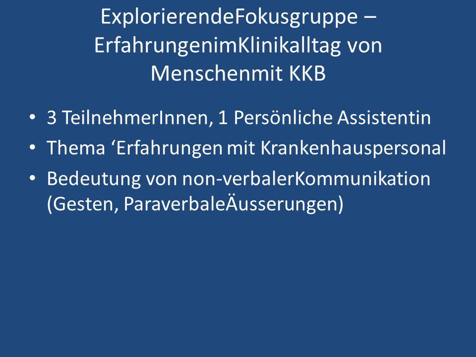 ExplorierendeFokusgruppe – ErfahrungenimKlinikalltag von Menschenmit KKB 3 TeilnehmerInnen, 1 Persönliche Assistentin Thema 'Erfahrungen mit Krankenhauspersonal Bedeutung von non-verbalerKommunikation (Gesten, ParaverbaleÄusserungen)