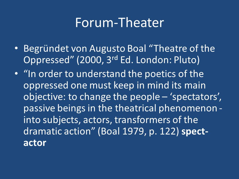 """Forum-Theater Begründet von Augusto Boal """"Theatre of the Oppressed"""" (2000, 3 rd Ed. London: Pluto) """"In order to understand the poetics of the oppresse"""