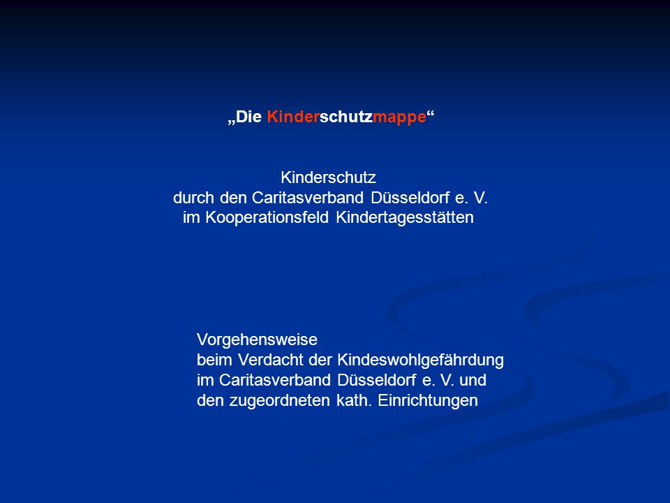 """""""Die Kinderschutzmappe"""" Kinderschutz durch den Caritasverband Düsseldorf e. V. im Kooperationsfeld Kindertagesstätten Vorgehensweise beim Verdacht der"""