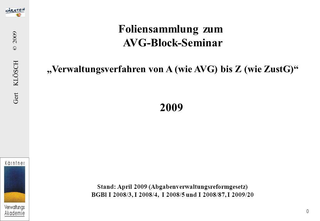 """Gert KLÖSCH © 2009 0 Foliensammlung zum AVG-Block-Seminar """"Verwaltungsverfahren von A (wie AVG) bis Z (wie ZustG) 2009 Stand: April 2009 (Abgabenverwaltungsreformgesetz) BGBl I 2008/3, I 2008/4, I 2008/5 und I 2008/87, I 2009/20"""