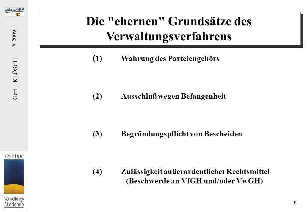 Gert KLÖSCH © 2009 9 Die ehernen Grundsätze des Verwaltungsverfahrens ( 1)Wahrung des Parteiengehörs (2)Ausschluß wegen Befangenheit (3)Begründungspflicht von Bescheiden (4)Zulässigkeit außerordentlicher Rechtsmittel (Beschwerde an VfGH und/oder VwGH)