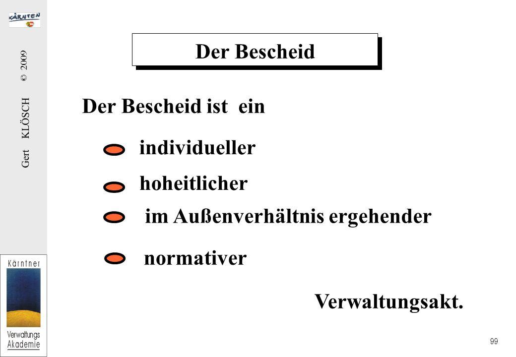 Gert KLÖSCH © 2009 99 Der Bescheid Der Bescheid ist ein individueller im Außenverhältnis ergehender normativer hoheitlicher Verwaltungsakt.