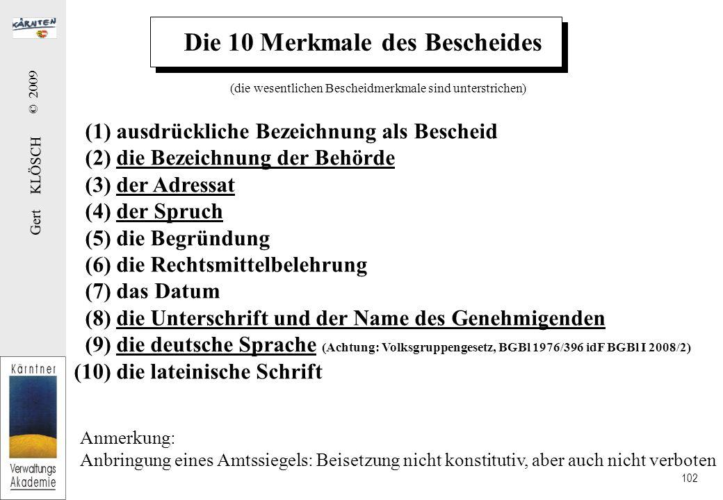 Gert KLÖSCH © 2009 102 Die 10 Merkmale des Bescheides (1) ausdrückliche Bezeichnung als Bescheid (2) die Bezeichnung der Behörde (3) der Adressat (4) der Spruch (5) die Begründung (6) die Rechtsmittelbelehrung (7) das Datum (8) die Unterschrift und der Name des Genehmigenden (9) die deutsche Sprache (Achtung: Volksgruppengesetz, BGBl 1976/396 idF BGBl I 2008/2) (10) die lateinische Schrift Anmerkung: Anbringung eines Amtssiegels: Beisetzung nicht konstitutiv, aber auch nicht verboten (die wesentlichen Bescheidmerkmale sind unterstrichen)