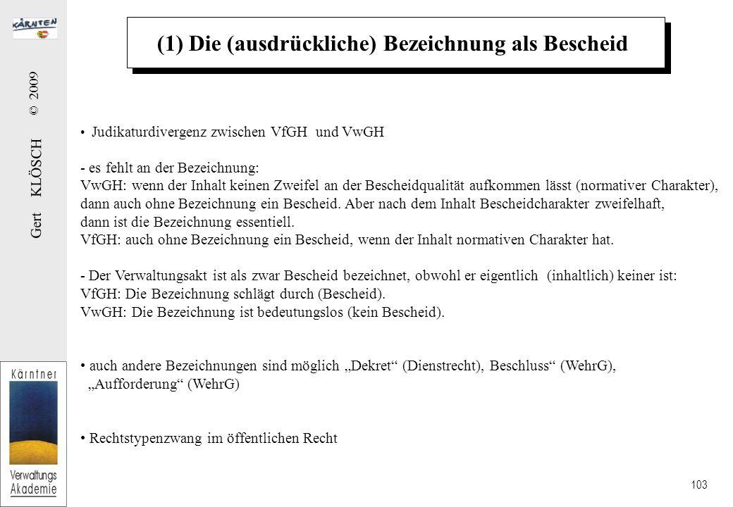 Gert KLÖSCH © 2009 103 (1) Die (ausdrückliche) Bezeichnung als Bescheid Judikaturdivergenz zwischen VfGH und VwGH - es fehlt an der Bezeichnung: VwGH: wenn der Inhalt keinen Zweifel an der Bescheidqualität aufkommen lässt (normativer Charakter), dann auch ohne Bezeichnung ein Bescheid.