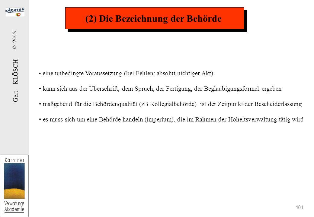 Gert KLÖSCH © 2009 104 (2) Die Bezeichnung der Behörde eine unbedingte Voraussetzung (bei Fehlen: absolut nichtiger Akt) kann sich aus der Überschrift, dem Spruch, der Fertigung, der Beglaubigungsformel ergeben maßgebend für die Behördenqualität (zB Kollegialbehörde) ist der Zeitpunkt der Bescheiderlassung es muss sich um eine Behörde handeln (imperium), die im Rahmen der Hoheitsverwaltung tätig wird