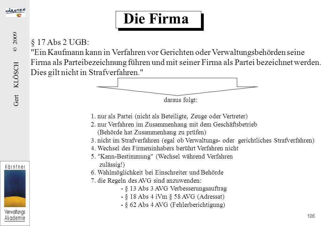 Gert KLÖSCH © 2009 106 Die Firma § 17 Abs 2 UGB: Ein Kaufmann kann in Verfahren vor Gerichten oder Verwaltungsbehörden seine Firma als Parteibezeichnung führen und mit seiner Firma als Partei bezeichnet werden.