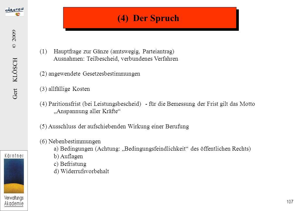 """Gert KLÖSCH © 2009 107 (4) Der Spruch (1)Hauptfrage zur Gänze (amtswegig, Parteiantrag) Ausnahmen: Teilbescheid, verbundenes Verfahren (2) angewendete Gesetzesbestimmungen (3) allfällige Kosten (4) Paritionsfrist (bei Leistungsbescheid) - für die Bemessung der Frist gilt das Motto """"Anspannung aller Kräfte (5) Ausschluss der aufschiebenden Wirkung einer Berufung (6) Nebenbestimmungen a) Bedingungen (Achtung: """"Bedingungsfeindlichkeit des öffentlichen Rechts) b) Auflagen c) Befristung d) Widerrufsvorbehalt"""