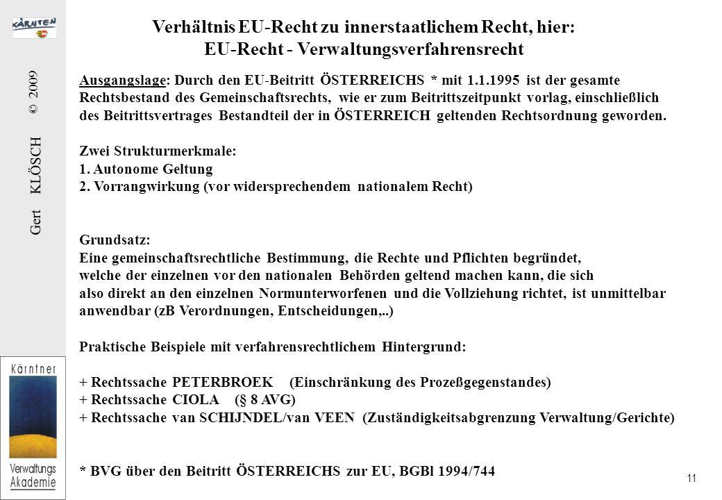 Gert KLÖSCH © 2009 11 Verhältnis EU-Recht zu innerstaatlichem Recht, hier: EU-Recht - Verwaltungsverfahrensrecht Ausgangslage: Durch den EU-Beitritt ÖSTERREICHS * mit 1.1.1995 ist der gesamte Rechtsbestand des Gemeinschaftsrechts, wie er zum Beitrittszeitpunkt vorlag, einschließlich des Beitrittsvertrages Bestandteil der in ÖSTERREICH geltenden Rechtsordnung geworden.