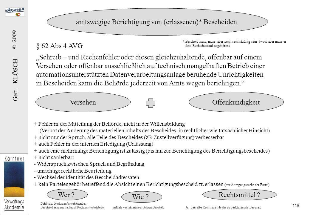 """Gert KLÖSCH © 2009 119 § 62 Abs 4 AVG """"Schreib – und Rechenfehler oder diesen gleichzuhaltende, offenbar auf einem Versehen oder offenbar ausschließlich auf technisch mangelhaften Betrieb einer automationsunterstützten Datenverarbeitungsanlage beruhende Unrichtigkeiten in Bescheiden kann die Behörde jederzeit von Amts wegen berichtigen. amtswegige Berichtigung von (erlassenen)* Bescheiden + Fehler in der Mitteilung der Behörde, nicht in der Willensbildung (Verbot der Änderung des materiellen Inhalts des Bescheides, in rechtlicher wie tatsächlicher Hinsicht) + nicht nur der Spruch, alle Teile des Bescheides (zB Zustellverfügung) verbesserbar + auch Fehler in der internen Erledigung (Urfassung) + auch eine mehrmalige Berichtigung ist zulässig (bis hin zur Berichtigung des Berichtigungsbescheides) + nicht sanierbar: - Widerspruch zwischen Spruch und Begründung - unrichtige rechtliche Beurteilung - Wechsel der Identität des Bescheidadressaten + kein Parteiengehör betreffend die Absicht einen Berichtigungsbescheid zu erlassen (nur Anregungsrecht der Partei) VersehenOffenkundigkeit Wer ."""