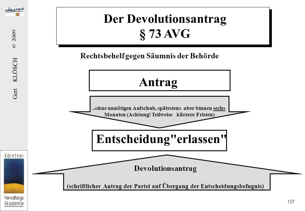 Gert KLÖSCH © 2009 137 Der Devolutionsantrag § 73 AVG Rechtsbehelf gegen Säumnis der Behörde Antrag Entscheidung erlassen ..ohne unnötigen Aufschub, spätestens aber binnen sechs Monaten (Achtung.