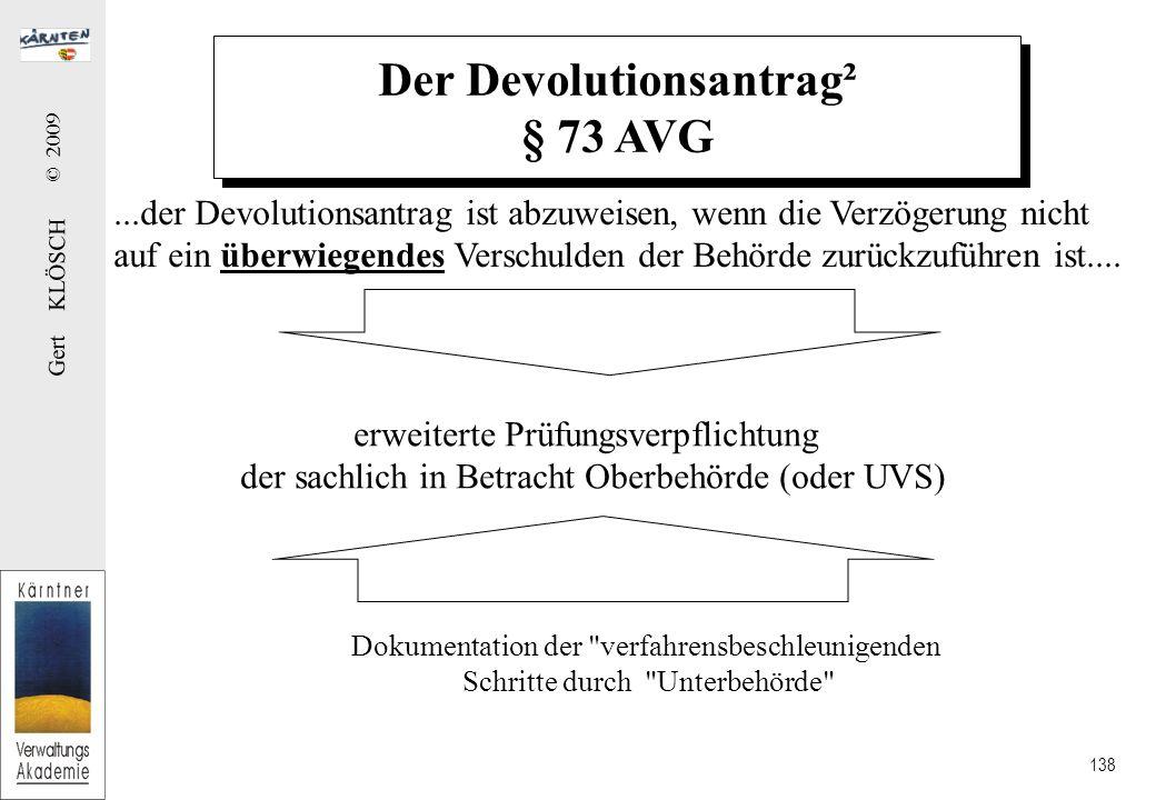 Gert KLÖSCH © 2009 138 Der Devolutionsantrag² § 73 AVG...der Devolutionsantrag ist abzuweisen, wenn die Verzögerung nicht auf ein überwiegendes Verschulden der Behörde zurückzuführen ist....
