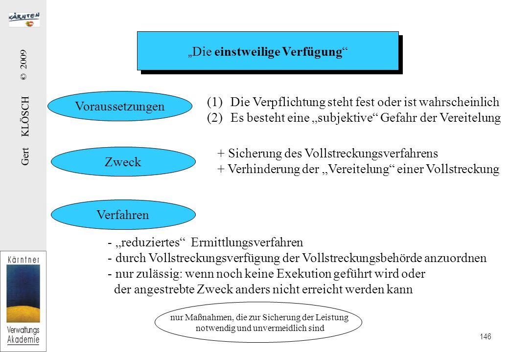 """Gert KLÖSCH © 2009 146 """" Die einstweilige Verfügung Voraussetzungen Zweck Verfahren (1)Die Verpflichtung steht fest oder ist wahrscheinlich (2)Es besteht eine """"subjektive Gefahr der Vereitelung + Sicherung des Vollstreckungsverfahrens + Verhinderung der """"Vereitelung einer Vollstreckung - """"reduziertes Ermittlungsverfahren - durch Vollstreckungsverfügung der Vollstreckungsbehörde anzuordnen - nur zulässig: wenn noch keine Exekution geführt wird oder der angestrebte Zweck anders nicht erreicht werden kann nur Maßnahmen, die zur Sicherung der Leistung notwendig und unvermeidlich sind"""