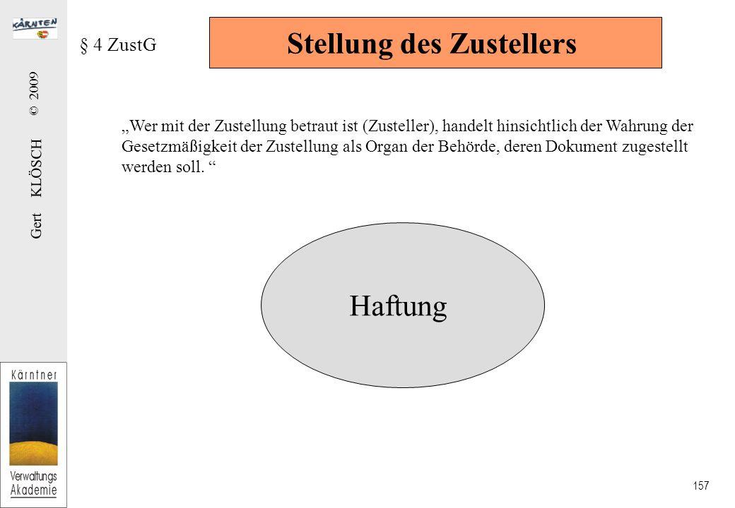 """Gert KLÖSCH © 2009 157 Stellung des Zustellers § 4 ZustG """"Wer mit der Zustellung betraut ist (Zusteller), handelt hinsichtlich der Wahrung der Gesetzmäßigkeit der Zustellung als Organ der Behörde, deren Dokument zugestellt werden soll."""