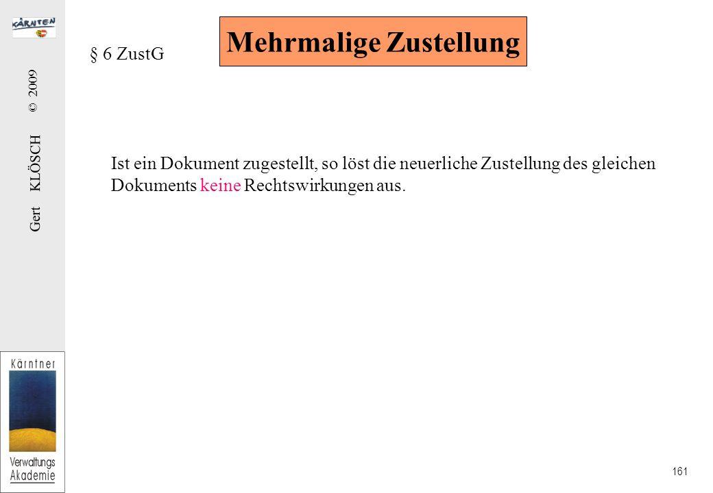 Gert KLÖSCH © 2009 161 Mehrmalige Zustellung § 6 ZustG Ist ein Dokument zugestellt, so löst die neuerliche Zustellung des gleichen Dokuments keine Rechtswirkungen aus.