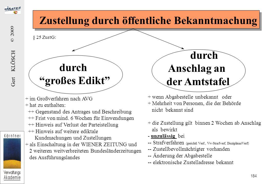 Gert KLÖSCH © 2009 184 Zustellung durch öffentliche Bekanntmachung durch großes Edikt durch Anschlag an der Amtstafel + im Großverfahren nach AVG + hat zu enthalten: ++ Gegenstand des Antrages und Beschreibung ++ Frist von mind.