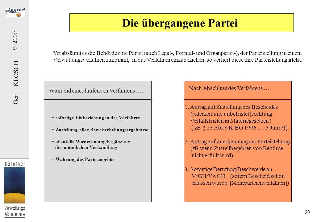 Gert KLÖSCH © 2009 20 Die übergangene Partei Verabsäumt es die Behörde eine Partei (auch Legal-, Formal- und Organpartei-), der Parteistellung in einem Verwaltungsverfahren zukommt, in das Verfahren einzubeziehen, so verliert diese ihre Parteistellung nicht.