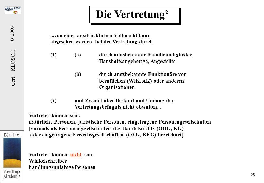 Gert KLÖSCH © 2009 25 Die Vertretung²...von einer ausdrücklichen Vollmacht kann abgesehen werden, bei der Vertretung durch (1)(a)durch amtsbekannte Familienmitglieder, Haushaltsangehörige, Angestellte (b)durch amtsbekannte Funktionäre von beruflichen (WiK, AK) oder anderen Organisationen (2)und Zweifel über Bestand und Umfang der Vertretungsbefugnis nicht obwalten...