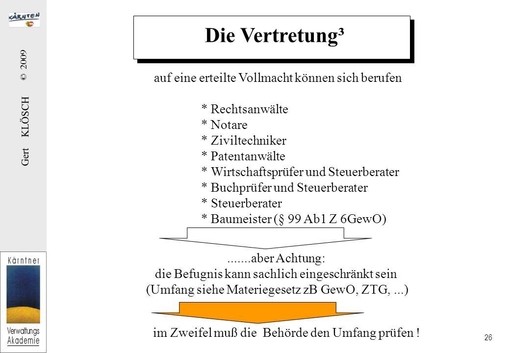 Gert KLÖSCH © 2009 26 Die Vertretung³ auf eine erteilte Vollmacht können sich berufen * Rechtsanwälte * Notare * Ziviltechniker * Patentanwälte * Wirtschaftsprüfer und Steuerberater * Buchprüfer und Steuerberater * Steuerberater * Baumeister (§ 99 Ab1 Z 6GewO).......aber Achtung: die Befugnis kann sachlich eingeschränkt sein (Umfang siehe Materiegesetz zB GewO, ZTG,...) im Zweifel muß die Behörde den Umfang prüfen !