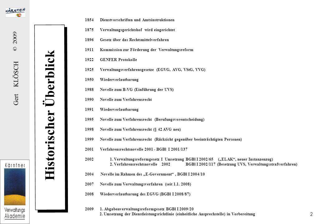 Gert KLÖSCH © 2009 2 Historischer Überblick 1854Dienstvorschriften und Amtsinstruktionen 1875Verwaltungsgerichtshof wird eingerichtet 1896Gesetz über das Rechtsmittelverfahren 1911Kommission zur Förderung der Verwaltungsreform 1922GENFER Protokolle 1925Verwaltungsverfahrensgesetze (EGVG, AVG, VStG, VVG) 1950Wiederverlautbarung 1988Novelle zum B-VG (Einführung der UVS) 1990Novelle zum Verfahrensrecht 1991Wiederverlautbarung 1995Novelle zum Verfahrensrecht (Berufungsvorentscheidung) 1998Novelle zum Verfahrensrecht (§ 42 AVG neu) 1999Novelle zum Verfahrensrecht (Rücksicht gegenüber beeinträchtigten Personen) 2001Verfahrensrechtsnovelle 2001 - BGBl I 2001/137 2002 1.
