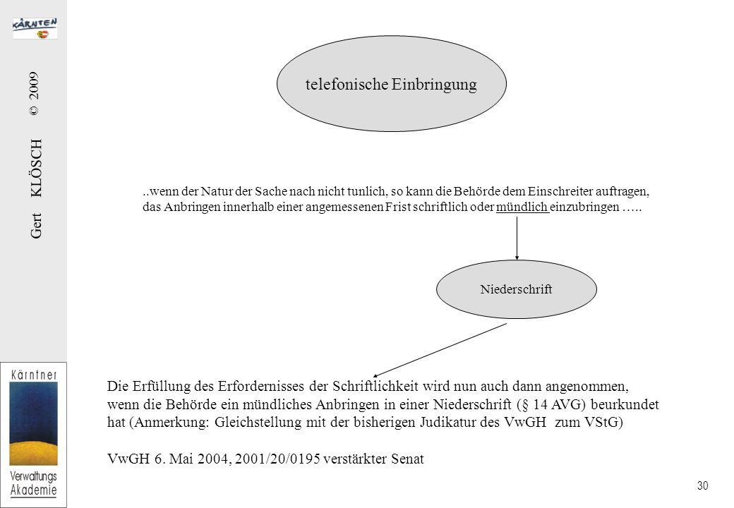 Gert KLÖSCH © 2009 30 Die Erfüllung des Erfordernisses der Schriftlichkeit wird nun auch dann angenommen, wenn die Behörde ein mündliches Anbringen in einer Niederschrift (§ 14 AVG) beurkundet hat (Anmerkung: Gleichstellung mit der bisherigen Judikatur des VwGH zum VStG) VwGH 6.
