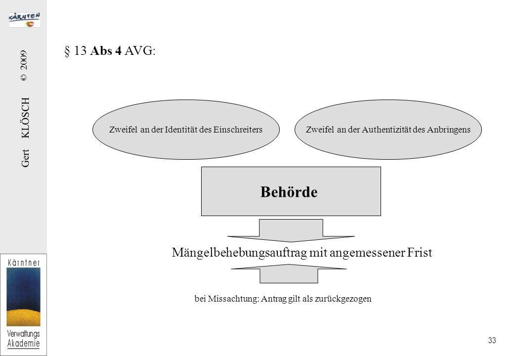 Gert KLÖSCH © 2009 33 § 13 Abs 4 AVG: Mängelbehebungsauftrag mit angemessener Frist Zweifel an der Identität des EinschreitersZweifel an der Authentizität des Anbringens Behörde bei Missachtung: Antrag gilt als zurückgezogen